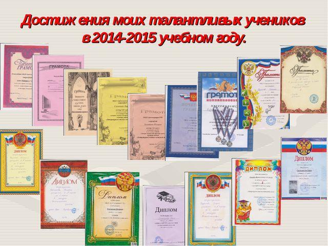 Достижения моих талантливых учеников в 2014-2015 учебном году.