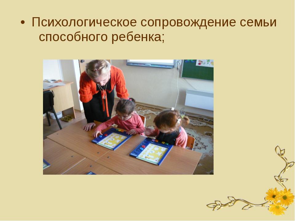 Психологическое сопровождение семьи способного ребенка;