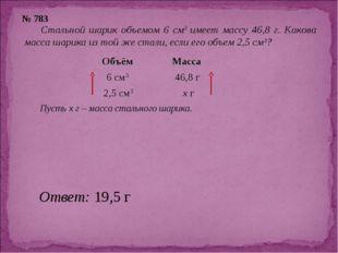 № 783 Стальной шарик объемом 6 см3 имеет массу 46,8 г. Какова масса шарика из