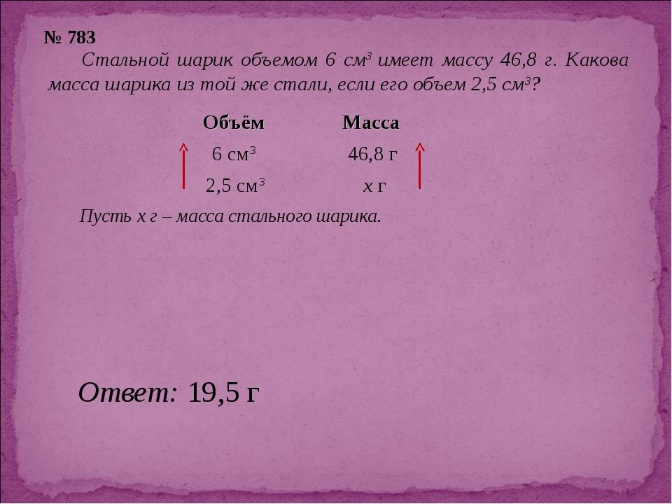 № 783 Стальной шарик объемом 6 см3 имеет массу 46,8 г. Какова масса шарика из...