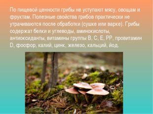 По пищевой ценности грибы не уступают мясу, овощам и фруктам. Полезные свойст