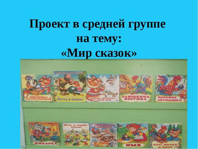 Проект в средней группе на тему: «Мир сказок»