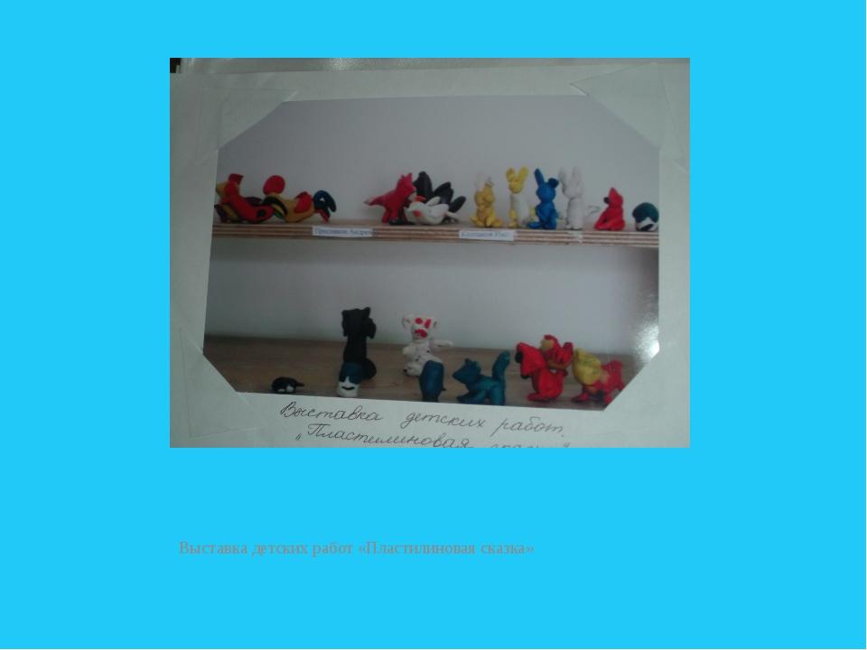 Выставка детских работ «Пластилиновая сказка»