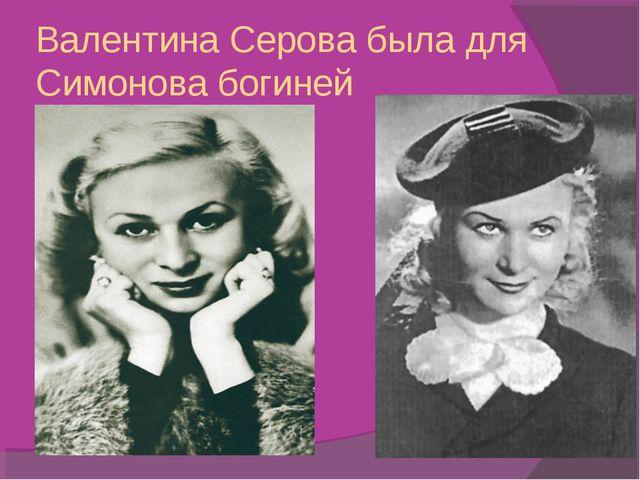 Валентина Серова была для Симонова богиней