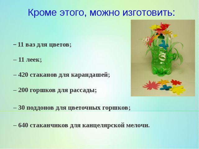 –11 ваз для цветов; –11 леек; –420 стаканов для карандашей; –200 горшков...