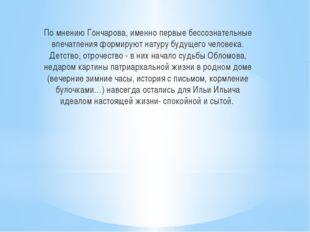 По мнению Гончарова, именно первые бессознательные впечатления формируют нату