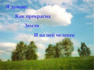 Я думаю: Как прекрасна Земля И на ней человек