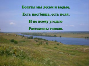Богаты мы лесом и водью, Есть пастбища, есть поля. И по всему угодью Рассажен