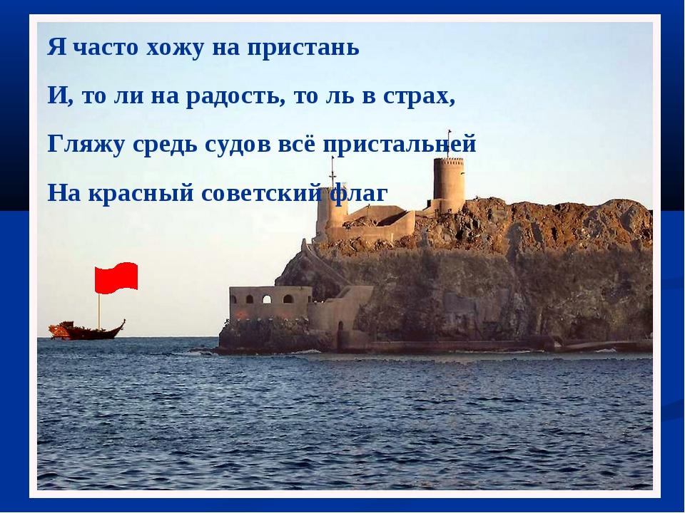 Я часто хожу на пристань И, то ли на радость, то ль в страх, Гляжу средь судо...