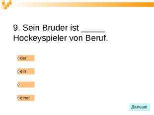 9. Sein Bruder ist _____ Hockeyspieler von Beruf.