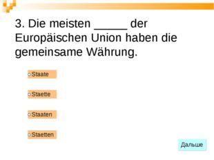 3. Die meisten _____ der Europäischen Union haben die gemeinsame Währung.
