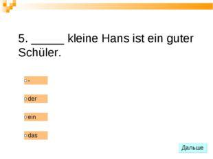 5. _____ kleine Hans ist ein guter Schüler.