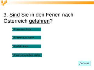 3. Sind Sie in den Ferien nach Österreich gefahren?