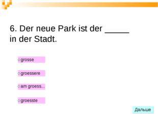 6. Der neue Park ist der _____ in der Stadt.