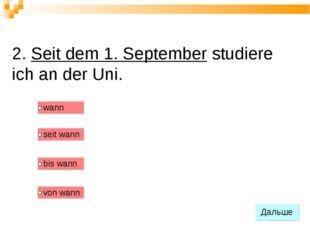 2. Seit dem 1. September studiere ich an der Uni.