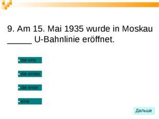 9. Am 15. Mai 1935 wurde in Moskau _____ U-Bahnlinie eröffnet.