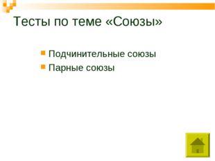 Тесты по теме «Союзы» Подчинительные союзы Парные союзы