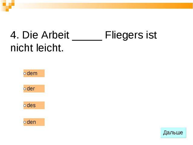 4. Die Arbeit _____ Fliegers ist nicht leicht.