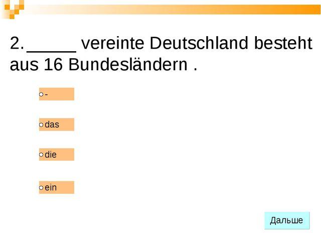 2. _____ vereinte Deutschland besteht aus 16 Bundesländern .