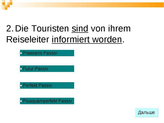 2. Die Touristen sind von ihrem Reiseleiter informiert worden.