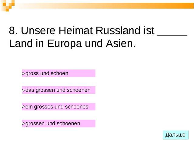 8. Unsere Heimat Russland ist _____ Land in Europa und Asien.