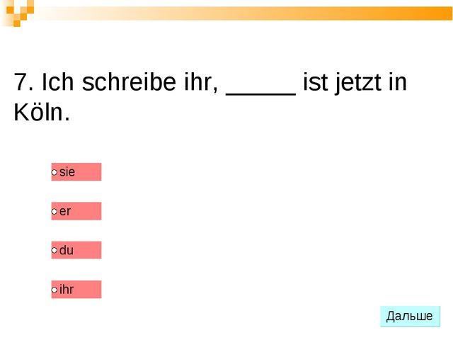 7. Ich schreibe ihr, _____ ist jetzt in Köln.