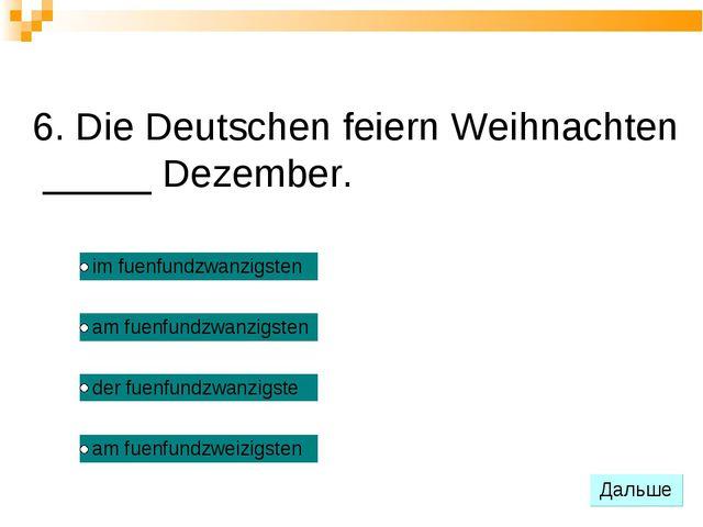 6. Die Deutschen feiern Weihnachten _____ Dezember.