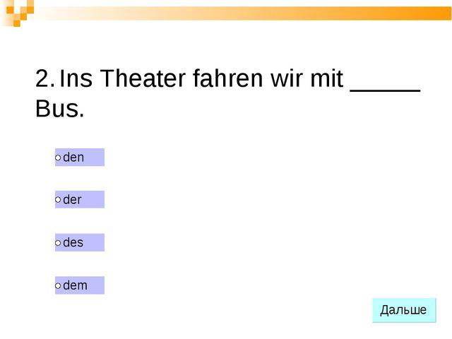 2. Ins Theater fahren wir mit _____ Bus.