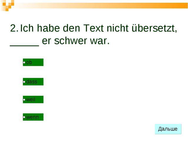 2. Ich habe den Text nicht übersetzt, _____ er schwer war.