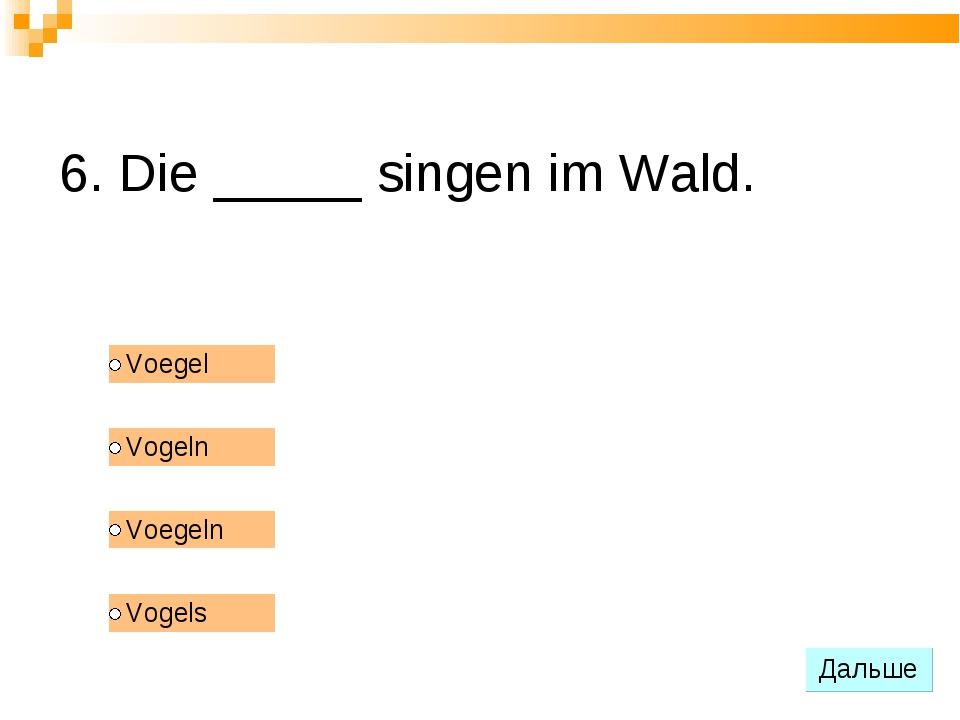 6. Die _____ singen im Wald.
