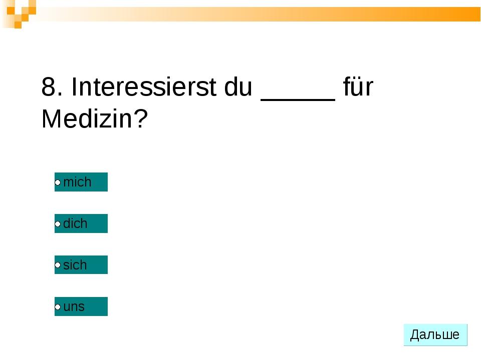 8. Interessierst du _____ für Medizin?