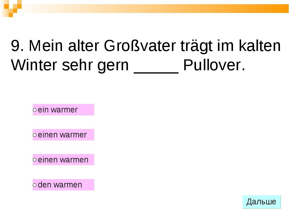 9. Mein alter Großvater trägt im kalten Winter sehr gern _____ Pullover.