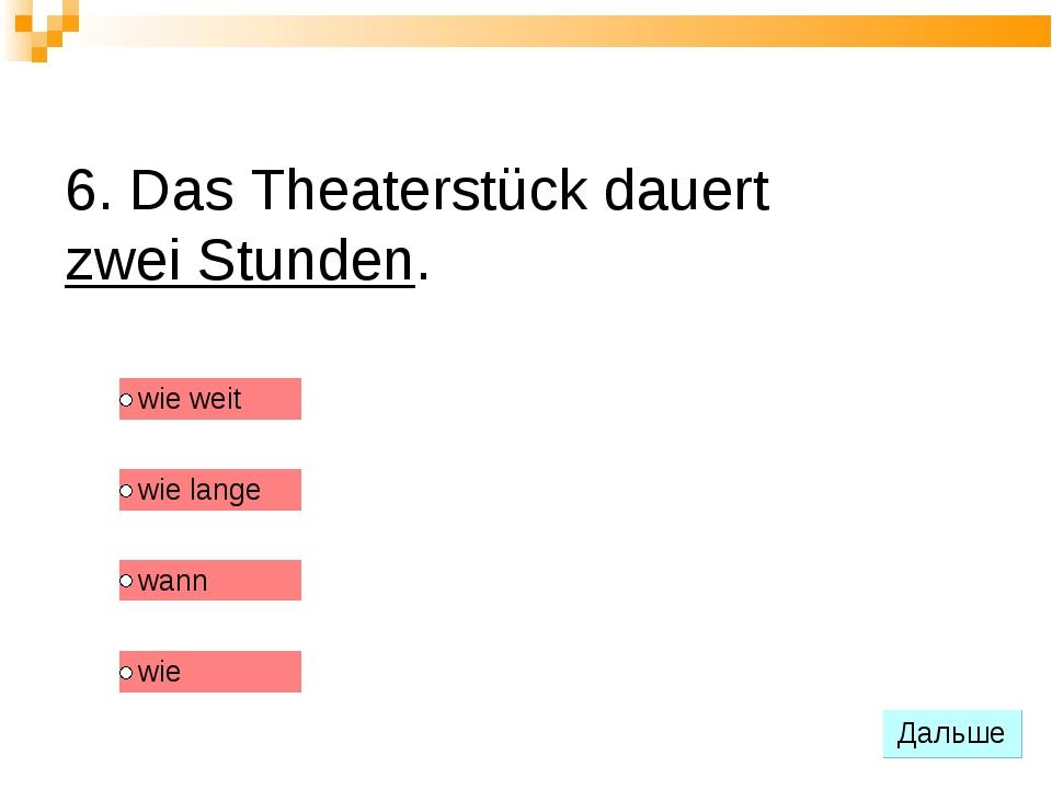 6. Das Theaterstück dauert zwei Stunden.