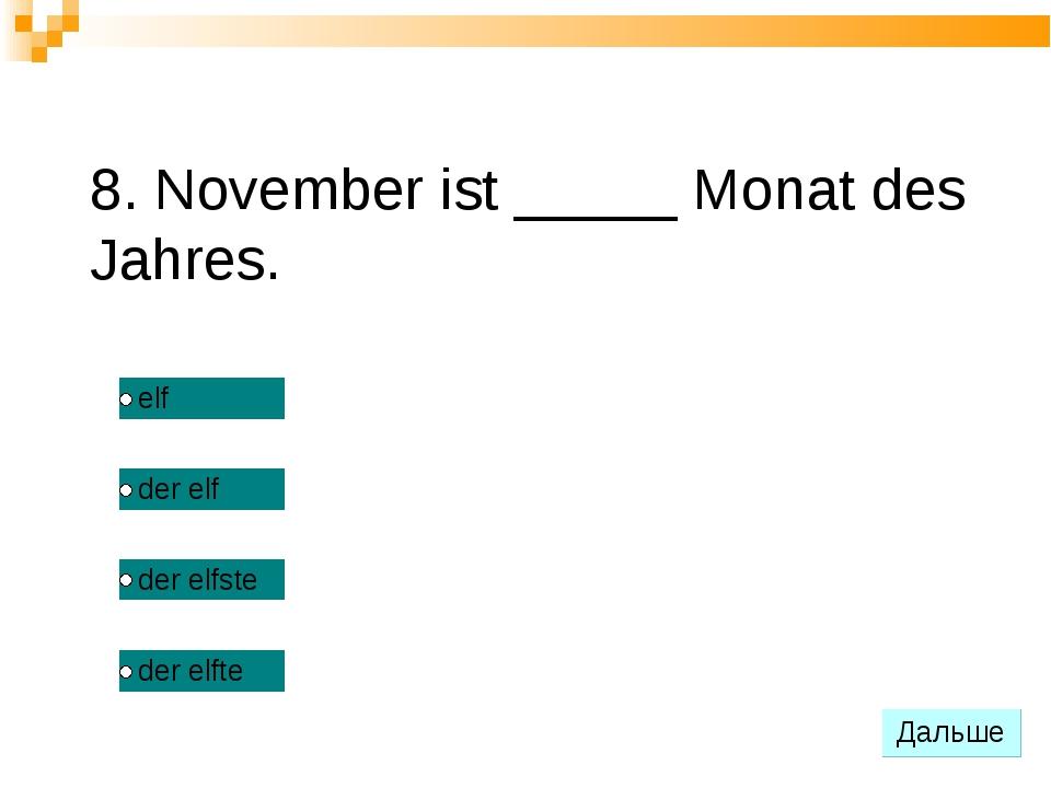 8. November ist _____ Monat des Jahres.