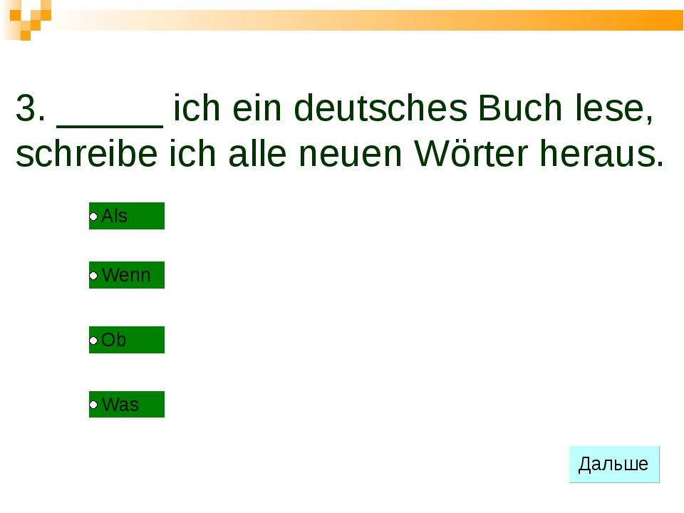 3. _____ ich ein deutsches Buch lese, schreibe ich alle neuen Wörter heraus.