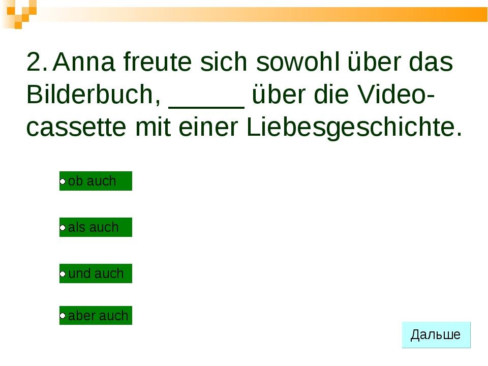 2. Anna freute sich sowohl über das Bilderbuch, _____ über die Video- cassett...