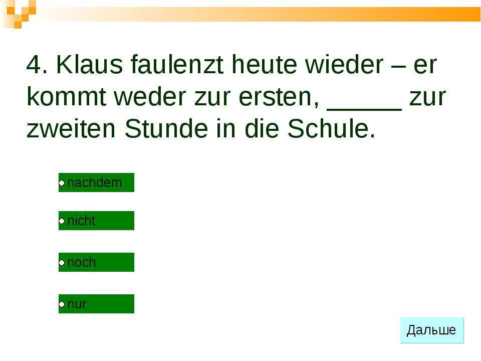 4. Klaus faulenzt heute wieder – er kommt weder zur ersten, _____ zur zweiten...