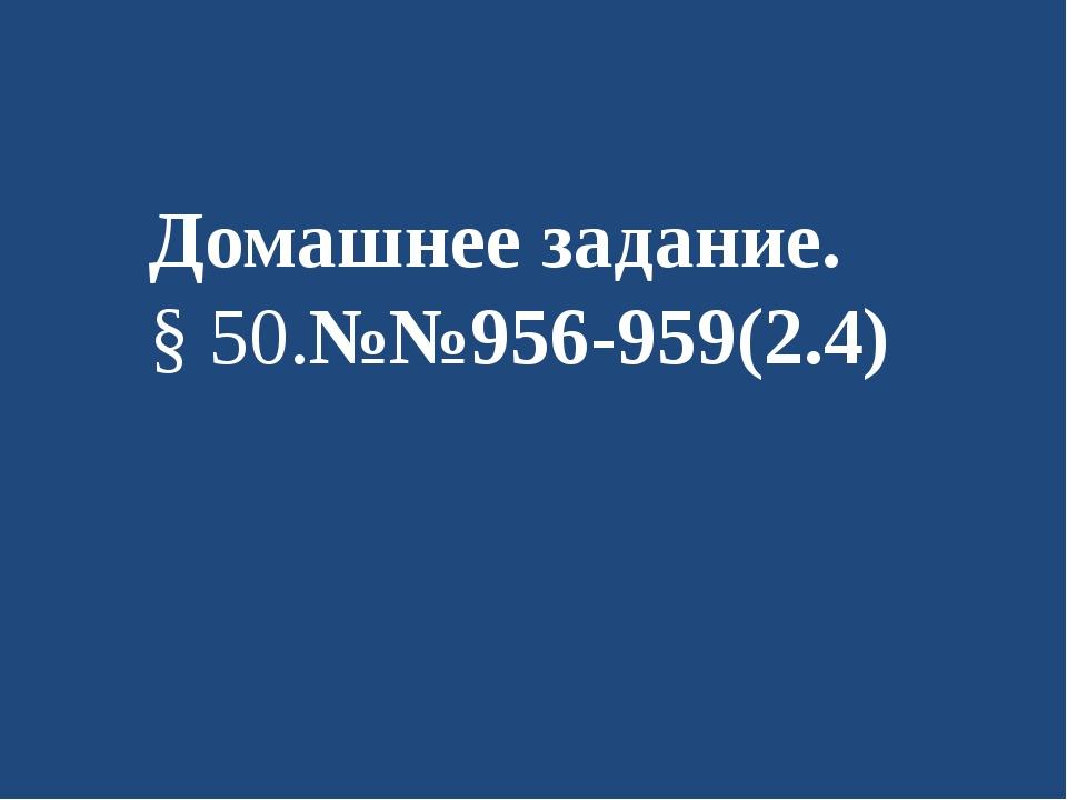 Домашнее задание. § 50.№№956-959(2.4)
