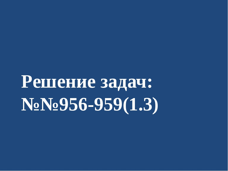 Решение задач: №№956-959(1.3)