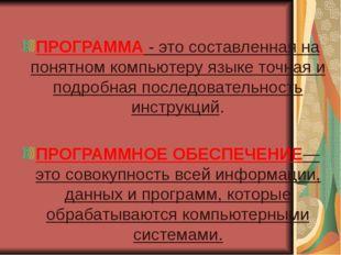 ПРОГРАММА - это составленная на понятном компьютеру языке точная и подробная