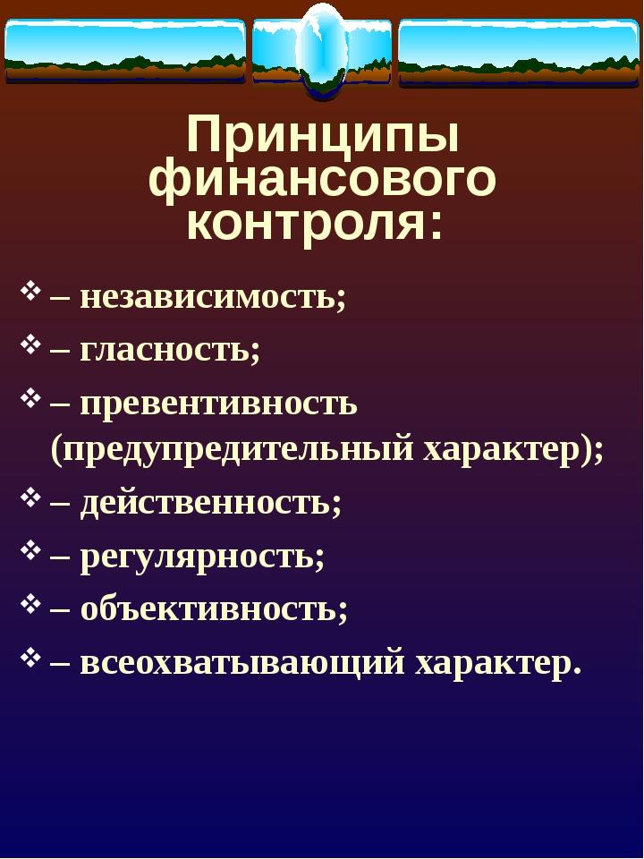 Принципы финансового контроля: –независимость; –гласность; –превентивность...