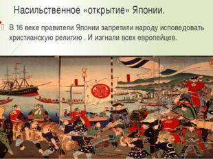 Насильственное «открытие» Японии. В 16 веке правители Японии запретили народу