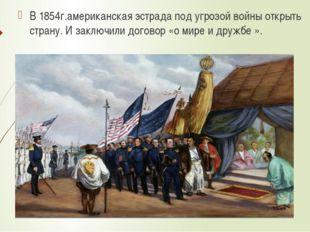 В 1854г.американская эстрада под угрозой войны открыть страну. И заключили до