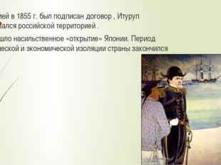 С Россией в 1855 г. был подписан договор , Итуруп признавался российской терр