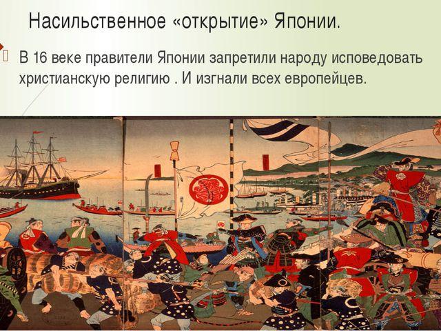 Насильственное «открытие» Японии. В 16 веке правители Японии запретили народу...