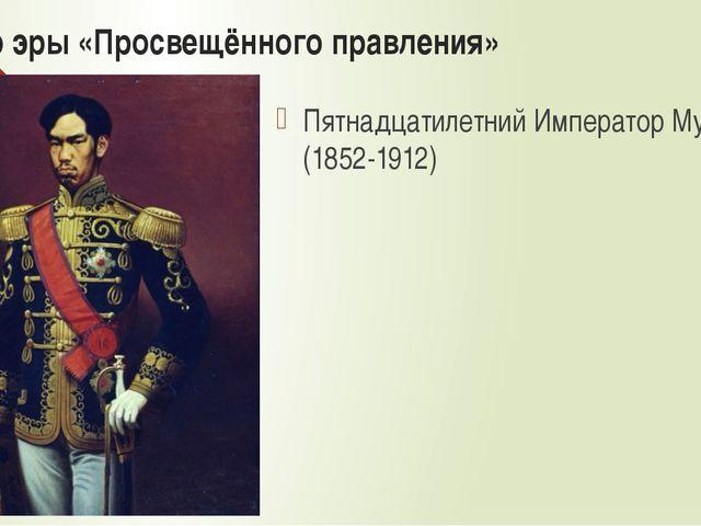 Начало эры «Просвещённого правления» Пятнадцатилетний Император Муцухито (185...