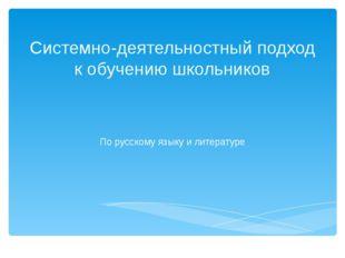Системно-деятельностный подход к обучению школьников По русскому языку и лите