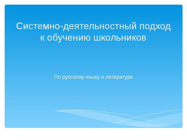 Системно-деятельностный подход к обучению школьников По русскому языку и лите...