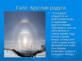 Гало. Круглая радуга Эта радуга создаётся не капельками воды , а ледяными кри