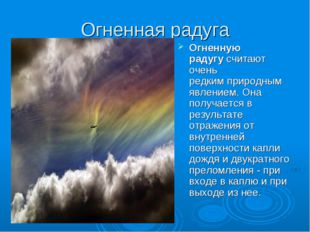 Огненная радуга Огненную радугусчитают очень редкимприродным явлением. Она